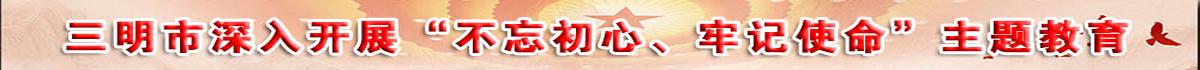 """三明市深入(ru)開展""""不(bu)忘(wang)初心(xin)、牢記(ji)使命""""主題教育"""