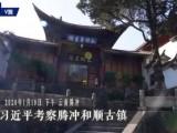 独家视频丨习近平考察腾冲和顺古镇
