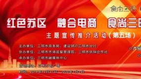"""【直播回看】2019""""红色苏区 融合电商 食尚三明""""  主题宣传推介活动(第五场)"""